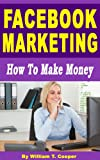 Facebook Marketing: How to Make Money (Learn from a Seasoned Multi-Millionaire Internet Marketing Veteran)