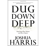 Dug Down Deep: Unearthing What I Believe and Why It Matters ~ Joshua Harris