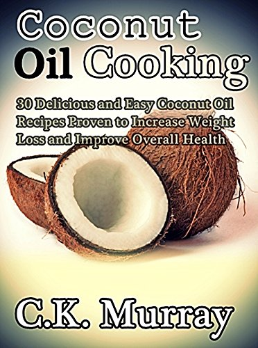 Coconut Oil Cooking - 30 Delicious and Easy Coconut Oil Recipes Proven to Increase Weight Loss and Improve Overall Health: (Coconut Oil, Coconut, Cookbook, ... Healthy Cooking, Cooking Recipes, Cookbook) by C.K. Murray
