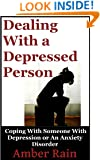 Dealing With A Depressed Person: Coping With Someone With Depression or an Anxiety Disorder (Mood Disorders, Depression Signs, Anxiety Symptoms, Bipolar People Book 3)