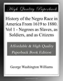 History of the Negro Race in America From 1619 to 1880. Vol 1 - Negroes as Slaves, as Soldiers, and as Citizens