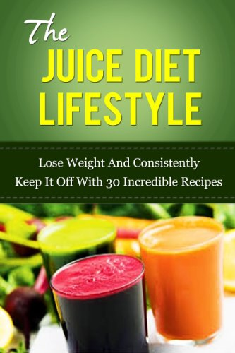 The Juice Diet Lifestyle: Lose Weight And Consistently Keep It Off With 30 Incredible Recipes by Michael Dunar