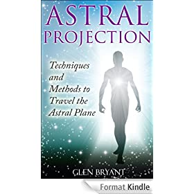 Astral Projection: Techniques and Methods to Travel the Astral Plane (Astral Projection, Astral Travel, Astral Plane, OBE, Out-of-Body Experience) (English Edition)