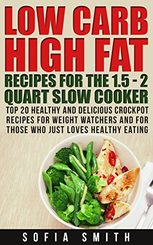 Low Carb High Fat Recipes for the 1.5 - 2 Quarts Slow Cooker. Top 30 Healthy and Delicious Crockpot Recipes for Weight Watchers  and Those Who Just Love Healthy Eating: (slow cooker recipes for two) by Sofia Smith