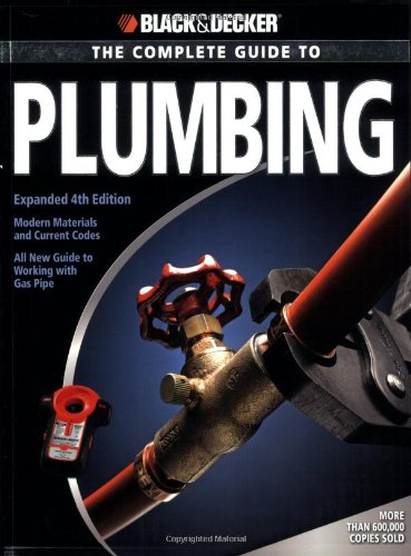 Black & Decker The Complete Guide to Plumbing: Expanded 4th Edition - Modern Materials and Current Codes - All New Guide to Working with Gas Pipe (Black & Decker Complete Guide)