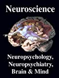 Neuroscience. Neuropsychology, Neuropsychiatry, Brain & Mind: Introduction, Primer, & Overview