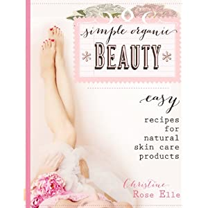 Simple Organic Beauty: Easy Recipes For Natural Skin Care Products