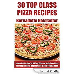 Latest Collection of 30 Top Class, Delicious, Most-Wanted And Easy Pizza Recipes For Both Vegetarians And Non-Vegetarians (English Edition)