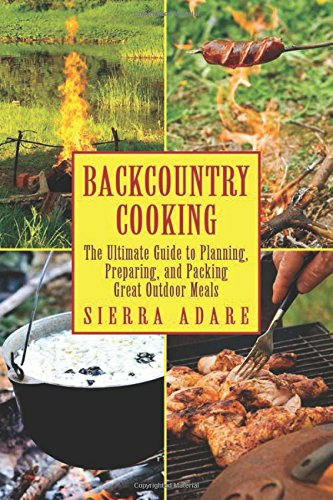 Backcountry Cooking: The Ultimate Guide to Outdoor Cooking (The Ultimate Guides) by Sierra Adare