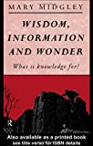 Wisdom, Information and Wonder: What is Knowledge For? (0415028302) by Midgley, Mary