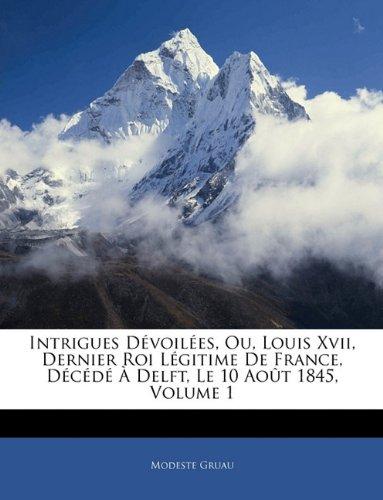Intrigues Dévoilées, Ou, Louis Xvii, Dernier Roi Légitime De France, Décédé À Delft, Le 10 Août 1845, Volume 1