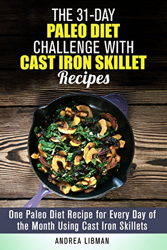 The 31-Day Paleo Diet Challenge with Cast Iron Skillet Recipes: One Paleo Diet Recipe for Every Day of the Month Using Cast Iron Skillets (Weight Loss & Diet Plans) by Andrea Libman
