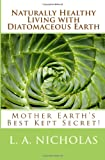 Naturally Healthy Living with Diatomaceous Earth: You, your home, and your pets can be healthier using Mother Earths Best Kept Secret! (Volume 1)