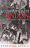 Underworld London: City of Crime: Crime and Punishment in the Capital City Catharine Arnold