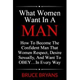51%2BtiepJdsL. SL160 OU01 SS160  What Women Want In A Man: How To Become The Confident Man That Women Respect, Desire Sexually, And Want To OBEY...In Every Way (Kindle Edition)