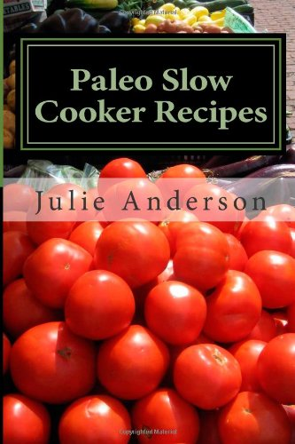 Paleo Slow Cooker Recipes: Simple Crockpot Meals For Healthy Gluten Free Eating (Paleo Cookbook Series) (Volume 1)
