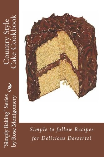 """Country Style Cake Cookbook: Simple To Follow Recipes For Delicious Desserts! (""""Simply Baking"""" Series By Rose)"""
