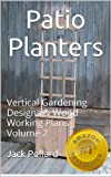 Patio Planters: & Vertical Gardening - Designs & Wood Working Plans Volume 2 (Patio Planters: & Vertical Gardening - Designs & Wood Working Plans)