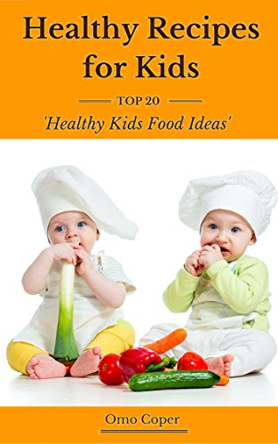 Healthy Recipes for Kids: Top 20 Healthy Kids Food Ideas by Omo Coper