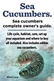 Elliott Lang Sea Cucumbers. Seacucumbers Complete Owner's Guide. Life Cycle, Habitat, Care, Set Up Your Aquarium and Where to Buy All Included. Also Includes Edible Sea Cucumbers.
