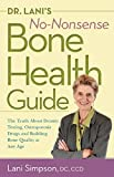 Dr. Lanis No-Nonsense Bone Health Guide: The Truth About Density Testing, Osteoporosis Drugs and Building Bone Quality at Any Age