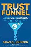 Trust Funnel: Leverage Todays Online Currency to Grab Attention, Drive and Convert Traffic, and Live a Fabulous Wealthy Life