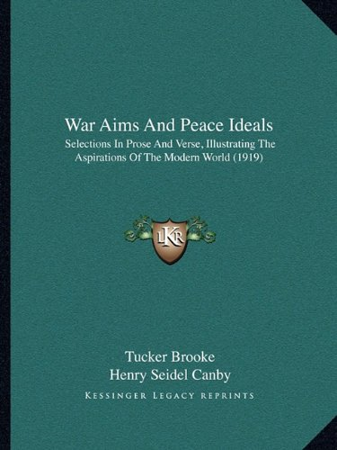 War Aims and Peace Ideals: Selections in Prose and Verse, Illustrating the Aspirations Selections in Prose and Verse, Illustrating the Aspirations of the Modern World (1919) of the Modern World (1919)