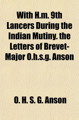 With H.m. 9th Lancers During the Indian Mutiny. the Letters of Brevet-Major O.h.s.g. Anson