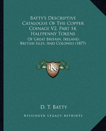 Batty's Descriptive Catalogue of the Copper Coinage V2, Part 14, Halfpenny Tokens: Of Great Britain, Ireland, British Isles, and Colonies (1877)