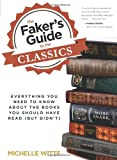 The Faker's Guide to the Classics: Everything You Need to Know about the Books You Should Have Read (But Didn't) Michelle Witte