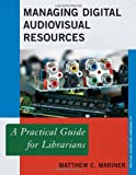 Managing Digital Audiovisual Resources: A Practical Guide for Librarians (The Practical Guides for Librarians series)