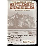 The Jackson Hole Settlement Chronicles: The Lives and Times of the First Settlers by Earle F. Layser  (Jul 10, 2012)