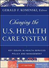 Changing the U.S. Health Care System: Key Issues in Health Services Policy and Management (JOSSEY-BASS HEALTH SERIES)
