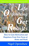 Life Organizing Get Results: How to Gain Motivation and Happiness From New Focus at Home and Work