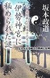 坂本政道 伊勢神宮に秘められた謎―よみがえる縄文の男神と女神 (ベールを脱いだ日本古代史パート2)