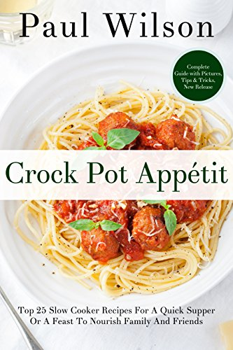 Crock Pot Appétit: Top 25 Slow Cooker Recipes For A Quick Supper Or A Feast To Nourish Family And Friends by Paul Wilson
