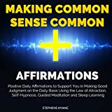 Making Common Sense Common Affirmations: Positive Daily Affirmations to Support You in Making Good Judgment on the Daily Basis Using the Law of Attraction, Self-Hypnosis, Guided Meditation