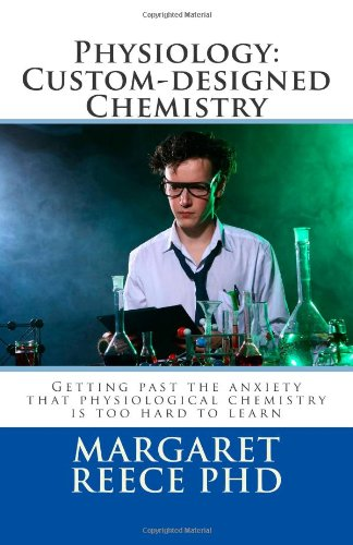 Physiology: Custom-designed Chemistry: Getting past the anxiety that physiological chemistry is too hard to learn (What is physiology?) (Volume 1)
