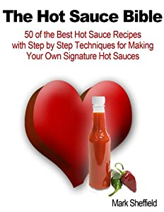 The Hot Sauce Bible 50 Of The Best Hot Sauce Recipes With Step By Step Techniques For Making Your Own Signature Hot Sauces