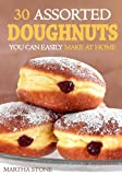 30 Assorted Doughnuts You Can Easily Make at Home: Learn to Make Delicious Doughnuts From Things in Your Pantry!