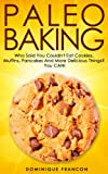 Paleo: BAKING! Who Said You Couldnt Eat Cookies, Muffins And Pancakes? YOU CAN! - The Ultimate Paleo Diet Baking Guide to Unlock Weight Loss With Low ... Weight Loss, Primal Blueprint, Low Carb)