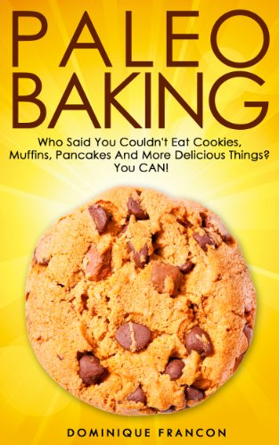 Paleo: BAKING! Who Said You Couldn't Eat Cookies, Muffins And Pancakes? YOU CAN! - The Ultimate Paleo Diet Baking Guide to Unlock Weight Loss With Low ... Weight Loss, Primal Blueprint, Low Carb) by Dominique Francon