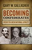 Becoming Confederates: Paths to a New National Loyalty (Mercer University Lamar Memorial Lectures) (0820345407) by Gallagher, Gary W.