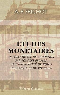 Études monétaires au point de vue de l'adoption par tous les peuples de l'uniformité de poids, de mesures et de monnaies par A. P. Frichot