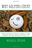Mr Russell Felton Why Golfers Cheat: And other stuff about the game as we really play it
