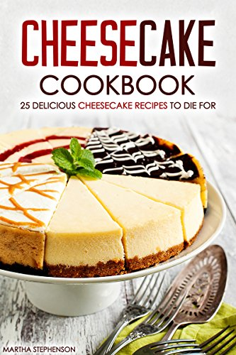 Cheesecake Cookbook - 25 Delicious Cheesecake Recipes to Die For: The Only Cheesecakes Cookbook That You Will Ever Need by Martha Stephenson