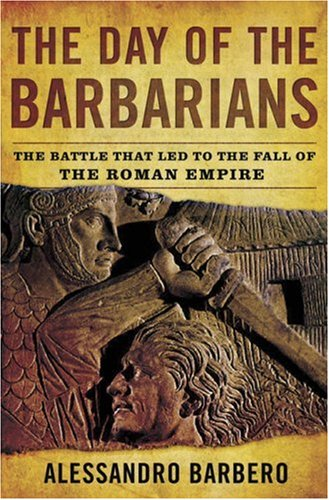 The Day of the Barbarians: The Battle That Led to the Fall of the Roman Empire, ALESSANDRO BARBERO