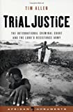 Trial Justice: The International Criminal Court and the Lord's Resistance Army (African Arguments) (1842777378) by Allen, Tim