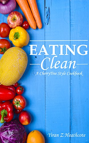 Eating Clean: A CherryTree Style Cookbook(Clean Eating,clean eating cookbook,clean eating recipes,clean eating diet,clean diet,eating clean on a budget,clean eating book,clean eating guide) by Yiran Z Heathcote