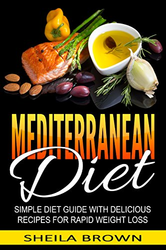 Mediterranean Diet: Simple Diet Guide with Delicious Recipes for Rapid Weight Loss (Cookbook, For Beginners) by Sheila Brown